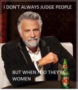 i don't always judge people, but when i do, they're women