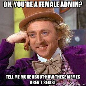 oh you're a female admin- tell me more about how these memes aren't sexist