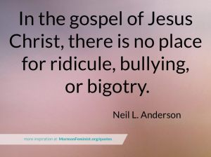 In the gospel of Jesus Christ, there is no place for ridicule, bullying, or bigotry.